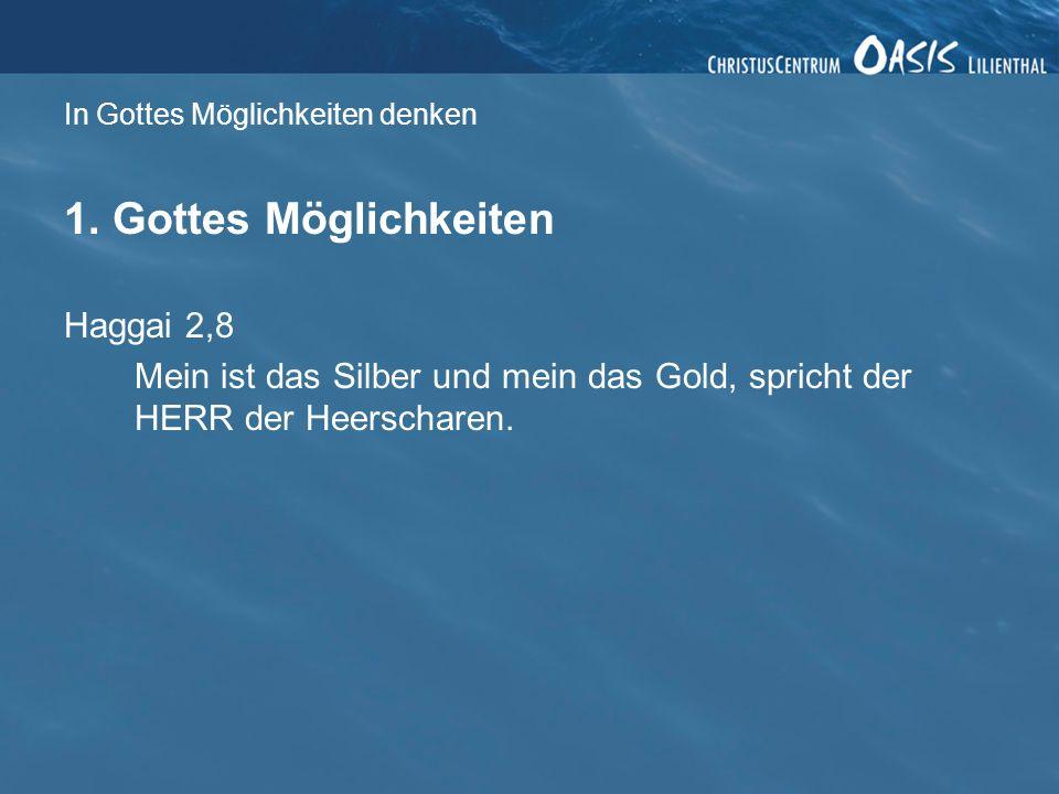 In Gottes Möglichkeiten denken 1. Gottes Möglichkeiten Haggai 2,8 Mein ist das Silber und mein das Gold, spricht der HERR der Heerscharen.