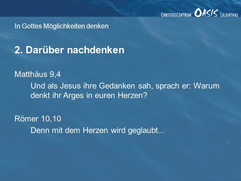 In Gottes Möglichkeiten denken 2. Darüber nachdenken Matthäus 9,4 Und als Jesus ihre Gedanken sah, sprach er: Warum denkt ihr Arges in euren Herzen? R