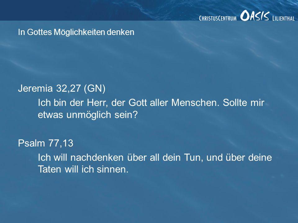 In Gottes Möglichkeiten denken Jeremia 32,27 (GN) Ich bin der Herr, der Gott aller Menschen. Sollte mir etwas unmöglich sein? Psalm 77,13 Ich will nac