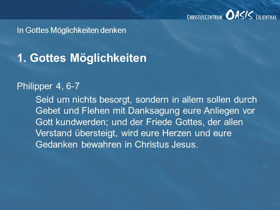 In Gottes Möglichkeiten denken 1. Gottes Möglichkeiten Philipper 4, 6-7 Seid um nichts besorgt, sondern in allem sollen durch Gebet und Flehen mit Dan