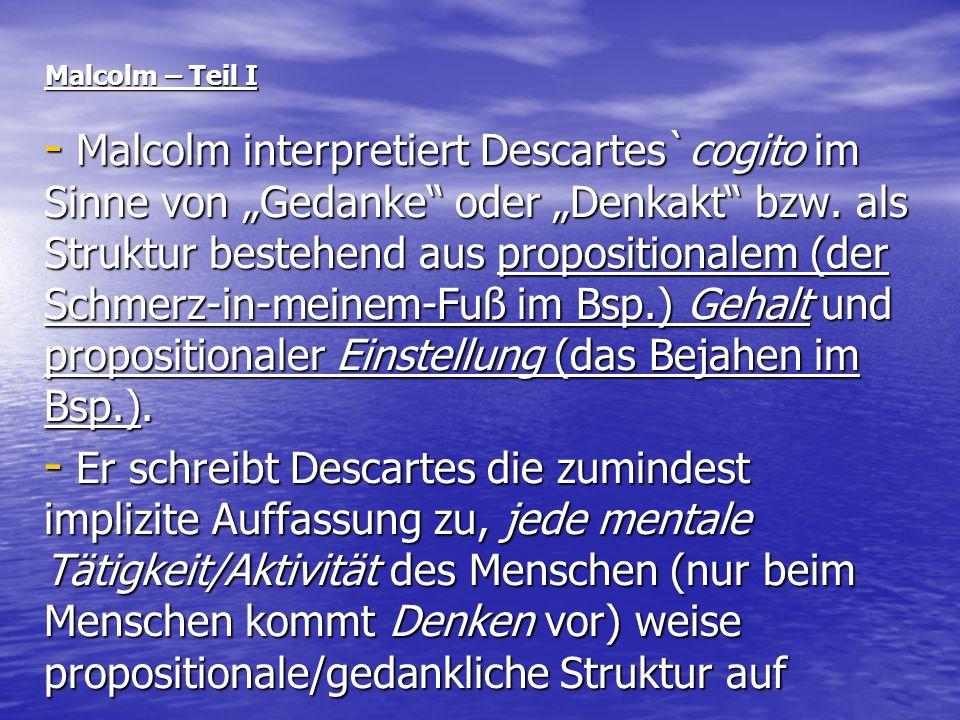 Malcolm – Teil I - Malcolm interpretiert Descartes`cogito im Sinne von Gedanke oder Denkakt bzw. als Struktur bestehend aus propositionalem (der Schme