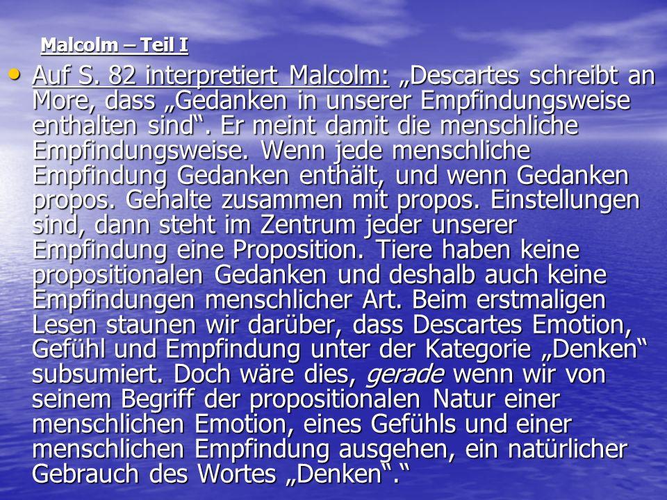 Malcolm – Teil I Auf S. 82 interpretiert Malcolm: Descartes schreibt an More, dass Gedanken in unserer Empfindungsweise enthalten sind. Er meint damit
