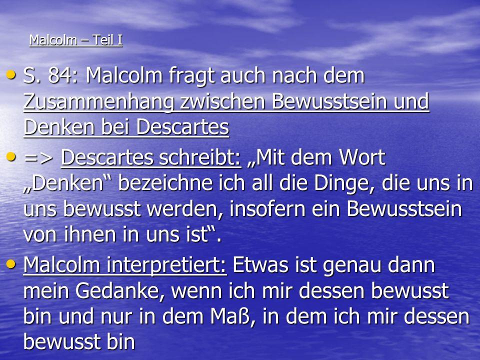 Malcolm – Teil I S. 84: Malcolm fragt auch nach dem Zusammenhang zwischen Bewusstsein und Denken bei Descartes S. 84: Malcolm fragt auch nach dem Zusa