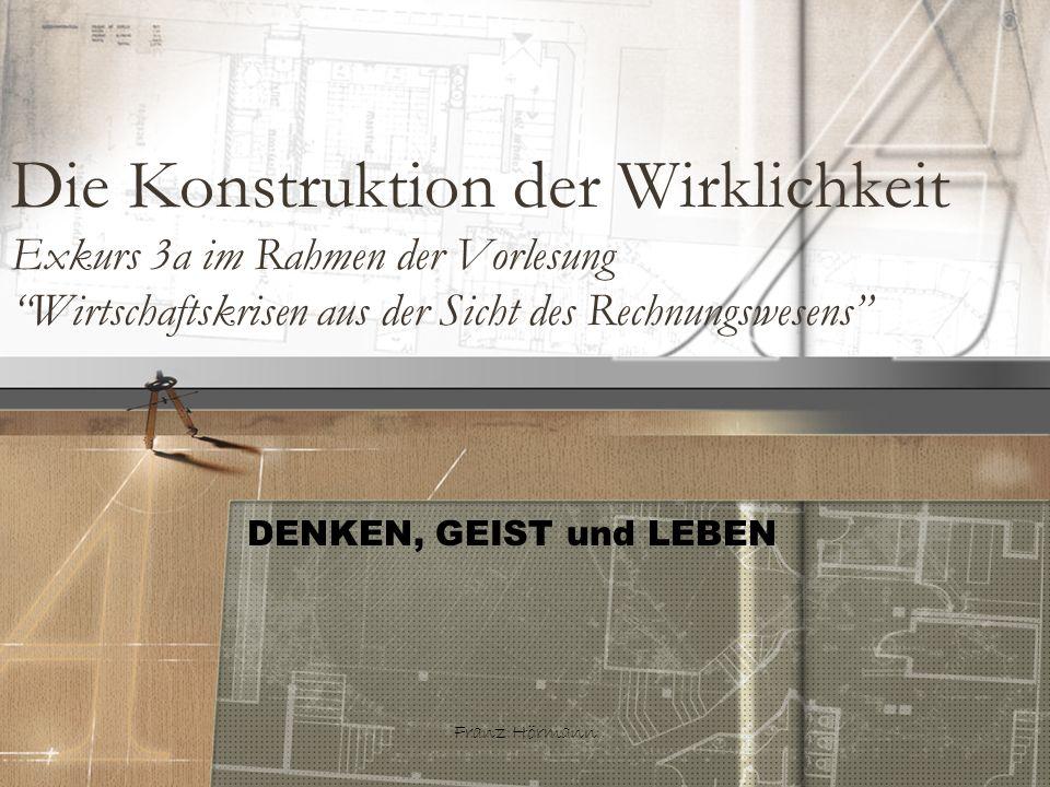 Franz Hörmann Die Konstruktion der Wirklichkeit Exkurs 3a im Rahmen der Vorlesung Wirtschaftskrisen aus der Sicht des Rechnungswesens DENKEN, GEIST un