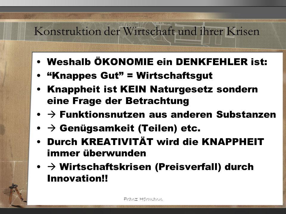 Franz Hörmann Konstruktion der Wirtschaft und ihrer Krisen Weshalb ÖKONOMIE ein DENKFEHLER ist: Knappes Gut = Wirtschaftsgut Knappheit ist KEIN Naturg