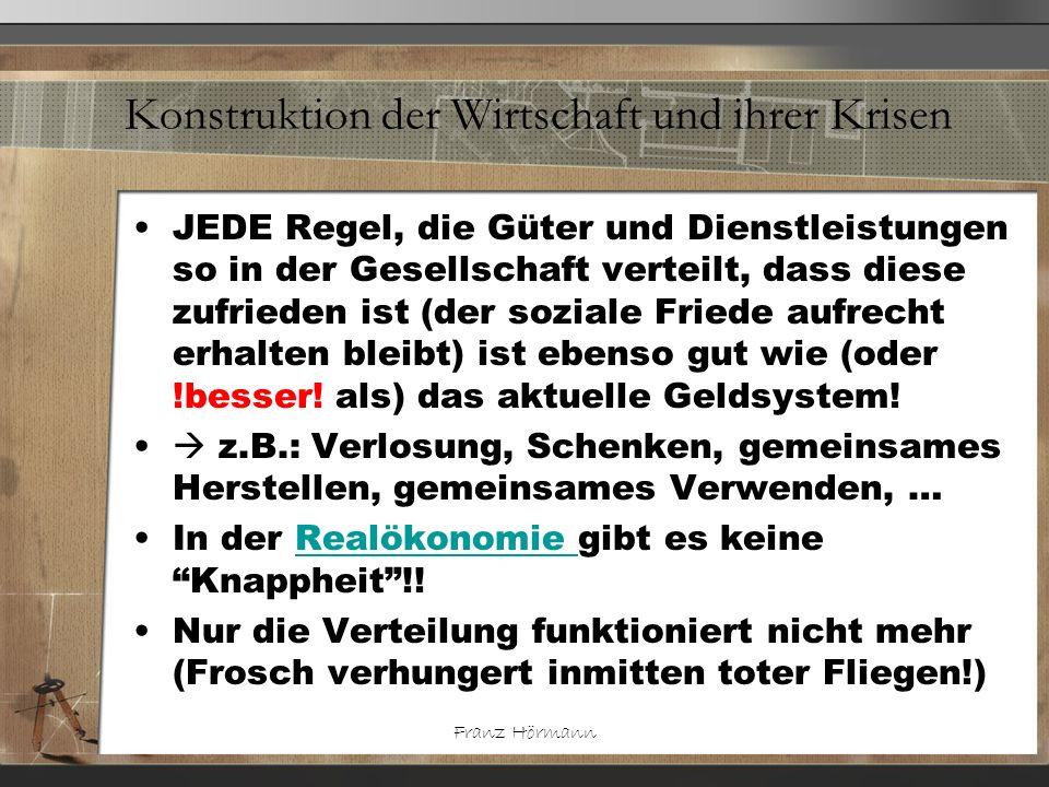 Franz Hörmann Konstruktion der Wirtschaft und ihrer Krisen JEDE Regel, die Güter und Dienstleistungen so in der Gesellschaft verteilt, dass diese zufr