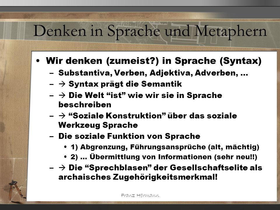 Franz Hörmann Denken in Sprache und Metaphern Wir denken (zumeist?) in Sprache (Syntax) –Substantiva, Verben, Adjektiva, Adverben, … – Syntax prägt di
