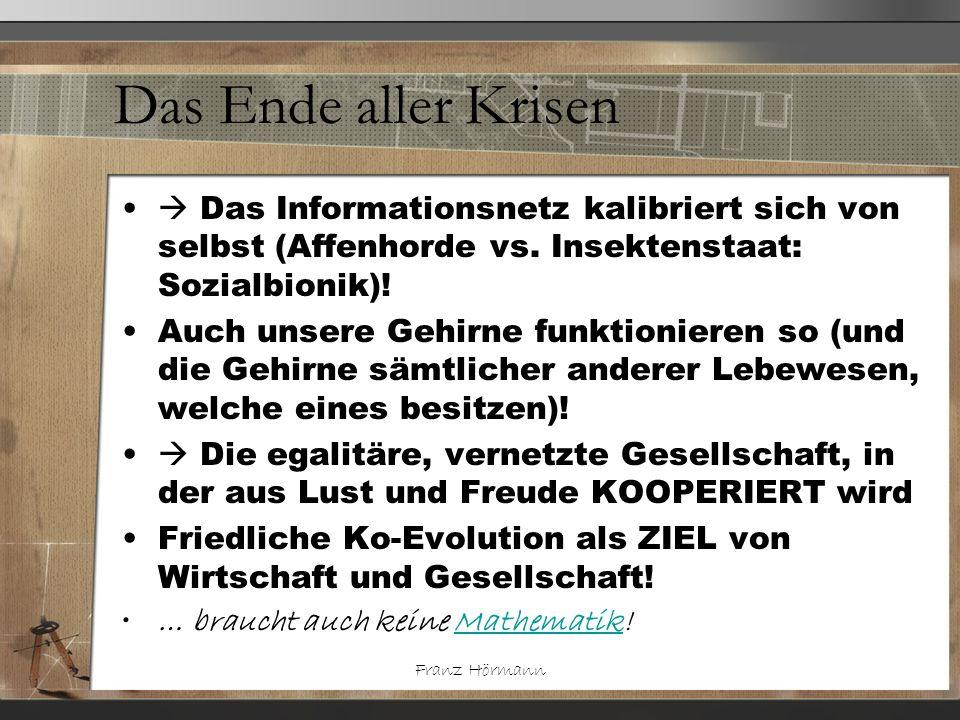 Franz Hörmann Das Ende aller Krisen Das Informationsnetz kalibriert sich von selbst (Affenhorde vs. Insektenstaat: Sozialbionik)! Auch unsere Gehirne