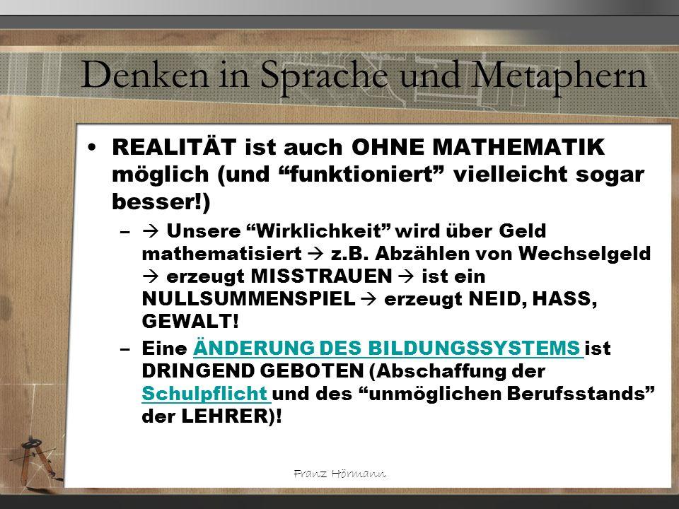 Franz Hörmann Denken in Sprache und Metaphern Menschen LERNEN von alleine (aber selbstbestimmt), sie werden von LEHRERN nur am (selbstbestimmten und daher motivierten, sinnerkennenden) Lernen GEHINDERT.