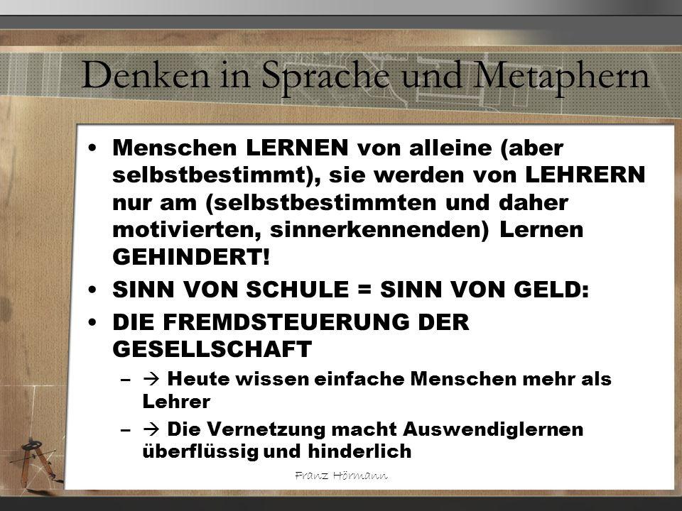 Franz Hörmann Denken in Sprache und Metaphern Menschen LERNEN von alleine (aber selbstbestimmt), sie werden von LEHRERN nur am (selbstbestimmten und d