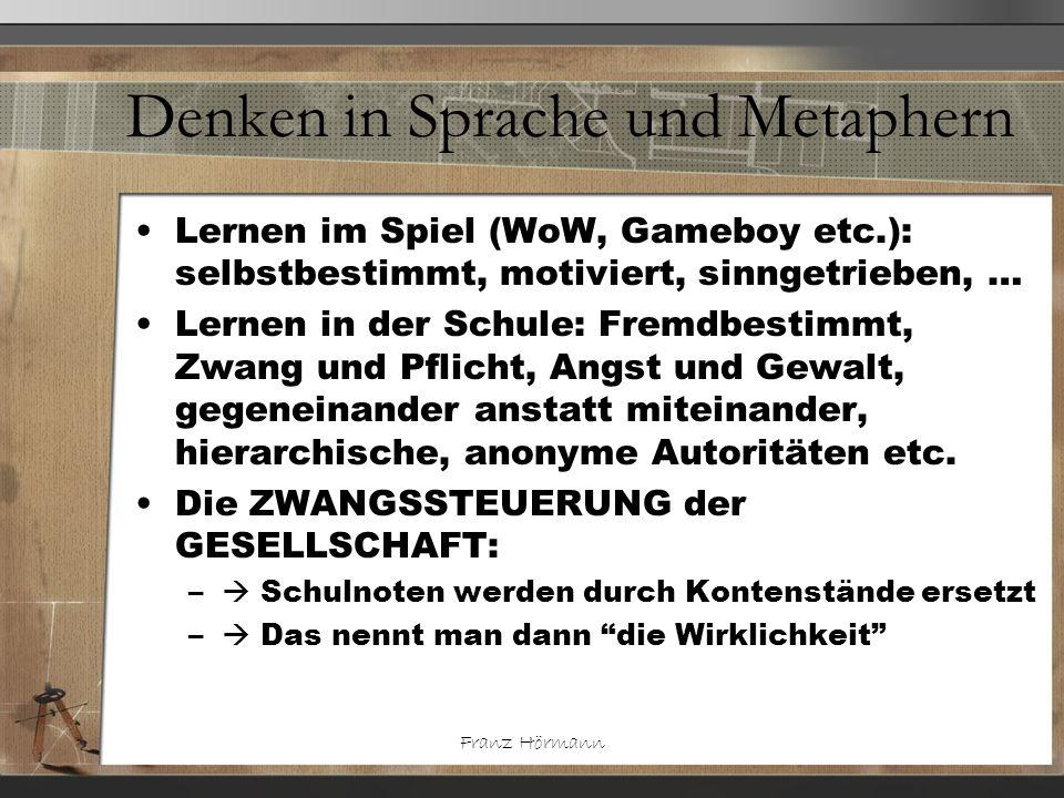 Franz Hörmann Denken in Sprache und Metaphern Lernen im Spiel (WoW, Gameboy etc.): selbstbestimmt, motiviert, sinngetrieben, … Lernen in der Schule: F