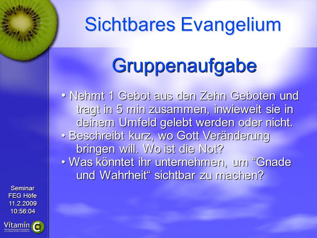 Seminar FEG Höfe 11.2.200910:56:04 Sichtbares Evangelium Gruppenaufgabe Nehmt 1 Gebot aus den Zehn Geboten und tragt in 5 min zusammen, inwieweit sie in deinem Umfeld gelebt werden oder nicht.