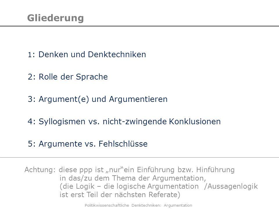 Politikwissenschaftliche Denktechniken: Argumentation Gliederung 1 : Denken und Denktechniken 2: Rolle der Sprache 3: Argument(e) und Argumentieren 4: