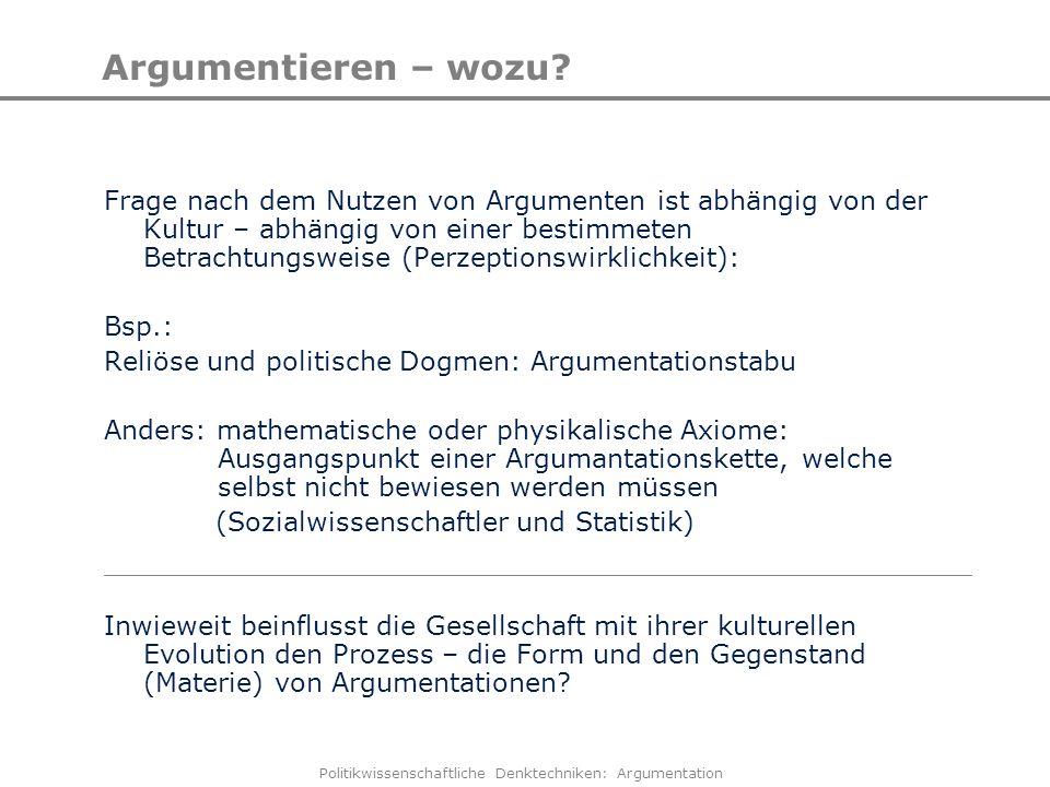 Politikwissenschaftliche Denktechniken: Argumentation Argumentieren – wozu? Frage nach dem Nutzen von Argumenten ist abhängig von der Kultur – abhängi