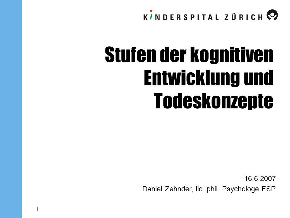 1 Stufen der kognitiven Entwicklung und Todeskonzepte 16.6.2007 Daniel Zehnder, lic. phil. Psychologe FSP
