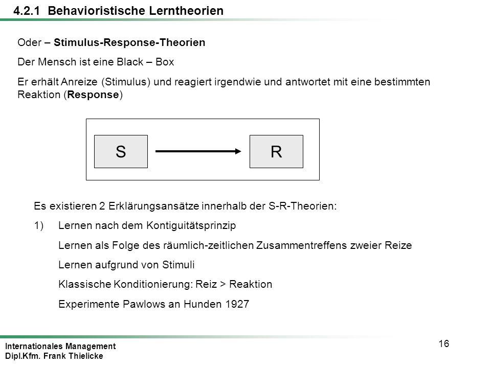 Internationales Management Dipl.Kfm. Frank Thielicke 16 4.2.1 Behavioristische Lerntheorien Oder – Stimulus-Response-Theorien Der Mensch ist eine Blac