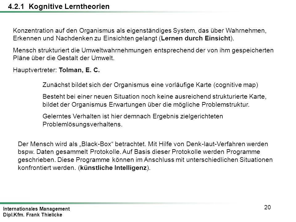 Internationales Management Dipl.Kfm. Frank Thielicke 20 4.2.1 Kognitive Lerntheorien Konzentration auf den Organismus als eigenständiges System, das ü