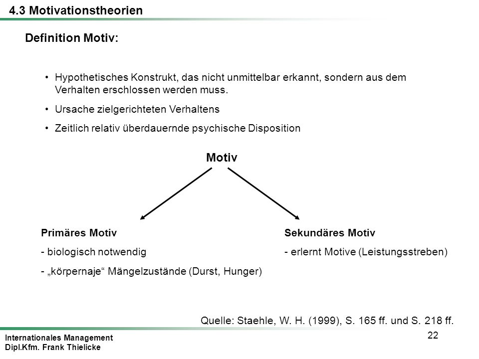 Internationales Management Dipl.Kfm. Frank Thielicke 22 Definition Motiv: Quelle: Staehle, W. H. (1999), S. 165 ff. und S. 218 ff. 4.3 Motivationstheo