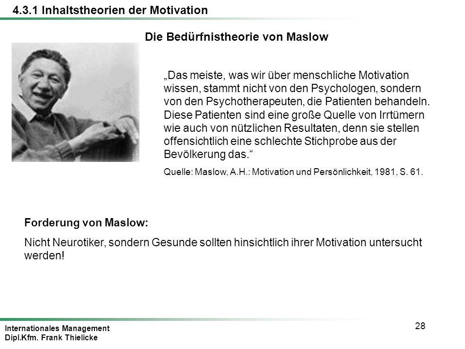 Internationales Management Dipl.Kfm. Frank Thielicke 28 4.3.1 Inhaltstheorien der Motivation Die Bedürfnistheorie von Maslow Das meiste, was wir über