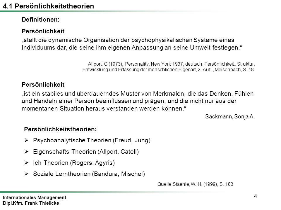 Internationales Management Dipl.Kfm. Frank Thielicke 4 Persönlichkeit stellt die dynamische Organisation der psychophysikalischen Systeme eines Indivi
