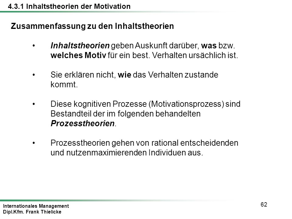 Internationales Management Dipl.Kfm. Frank Thielicke 62 Zusammenfassung zu den Inhaltstheorien Inhaltstheorien geben Auskunft darüber, was bzw. welche