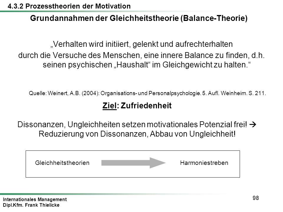 Internationales Management Dipl.Kfm. Frank Thielicke 98 Grundannahmen der Gleichheitstheorie (Balance-Theorie) Verhalten wird initiiert, gelenkt und a