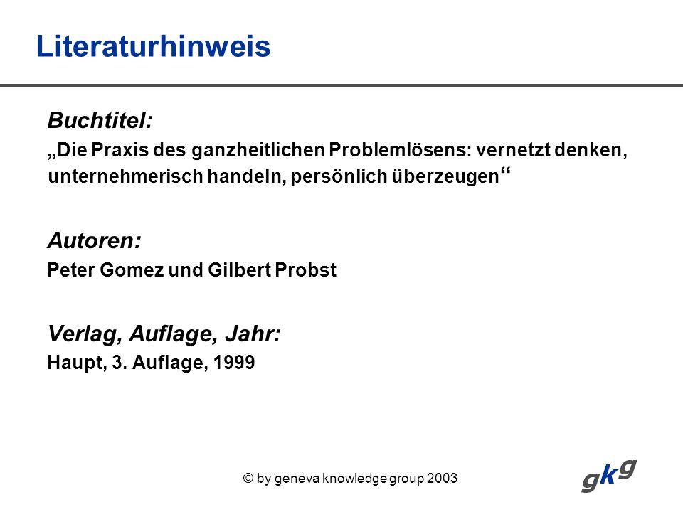 © by geneva knowledge group 2003 Literaturhinweis Buchtitel: Die Praxis des ganzheitlichen Problemlösens: vernetzt denken, unternehmerisch handeln, pe