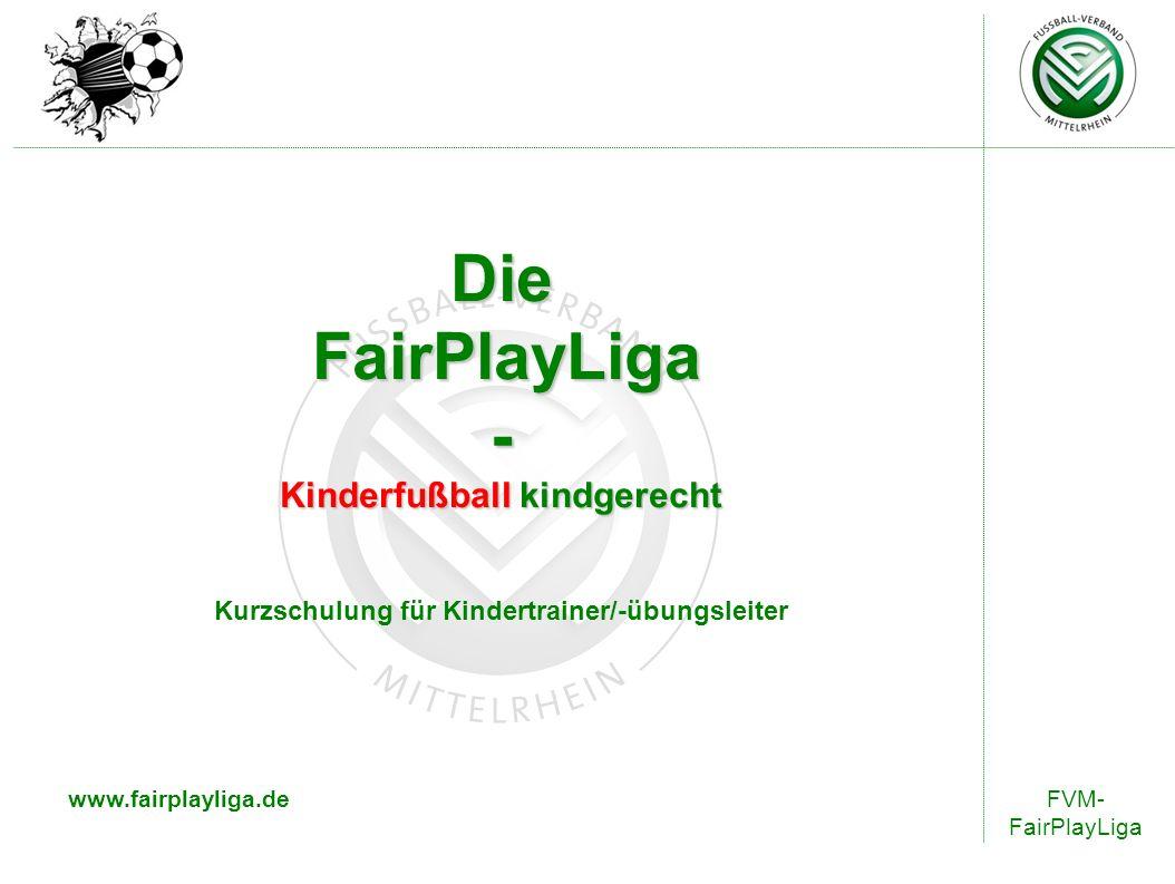 Die FairPlayLiga - Kinderfußball kindgerecht Kurzschulung für Kindertrainer/-übungsleiter www.fairplayliga.deFVM- FairPlayLiga