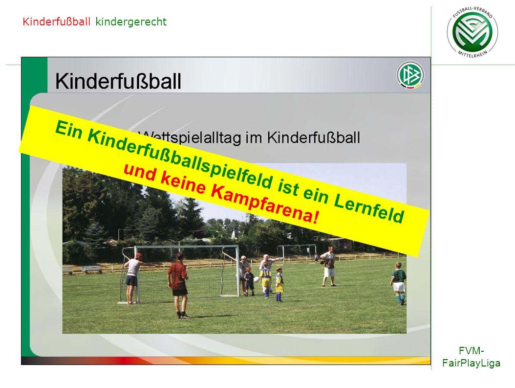 FVM- FairPlayLiga Kinderfußball kindergerecht Ein Kinderfußballspielfeld ist ein Lernfeld und keine Kampfarena!
