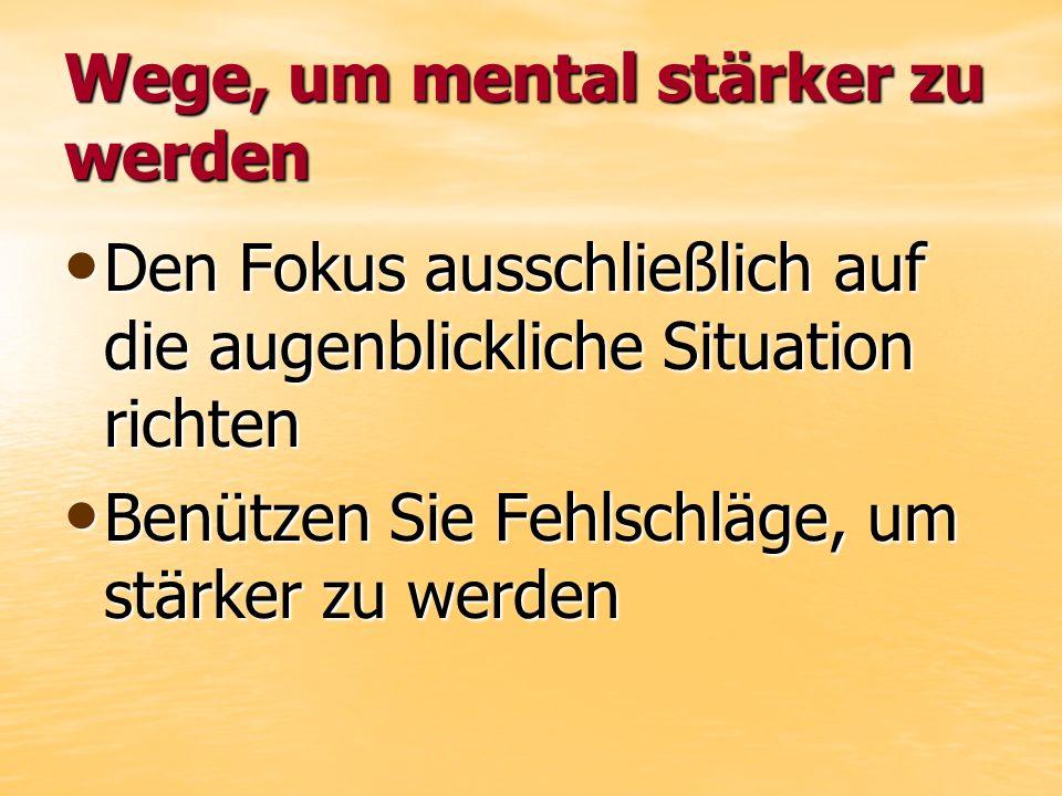 Wege, um mental stärker zu werden Den Fokus ausschließlich auf die augenblickliche Situation richten Den Fokus ausschließlich auf die augenblickliche