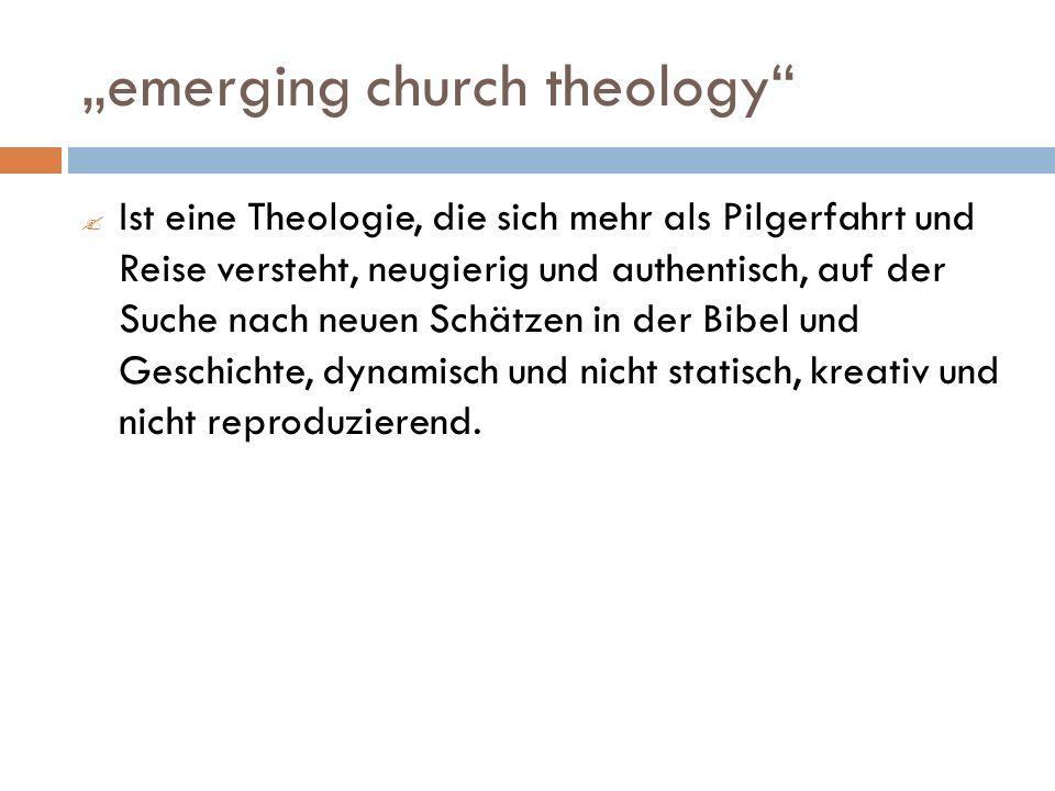 emerging church theology Ist eine Theologie, die sich mehr als Pilgerfahrt und Reise versteht, neugierig und authentisch, auf der Suche nach neuen Schätzen in der Bibel und Geschichte, dynamisch und nicht statisch, kreativ und nicht reproduzierend.