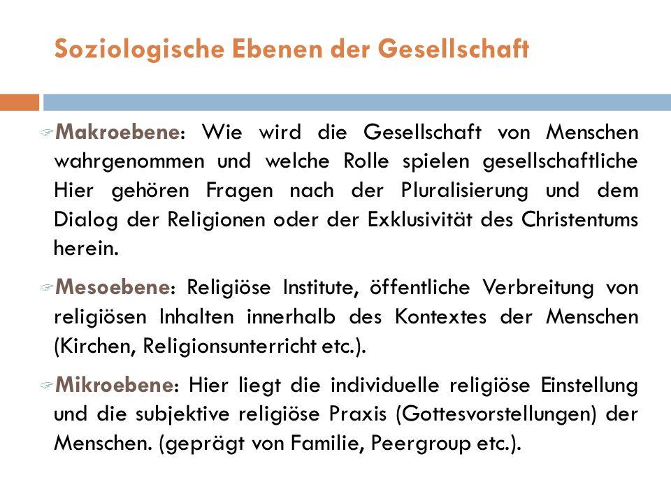 Makroebene: Wie wird die Gesellschaft von Menschen wahrgenommen und welche Rolle spielen gesellschaftliche Hier gehören Fragen nach der Pluralisierung und dem Dialog der Religionen oder der Exklusivität des Christentums herein.