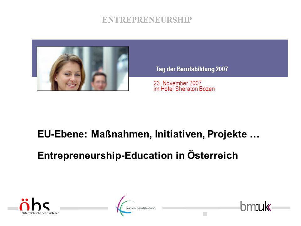 . ENTREPRENEURSHIP EU-Ebene: Maßnahmen, Initiativen, Projekte … Entrepreneurship-Education in Österreich Tag der Berufsbildung 2007 23. November 2007