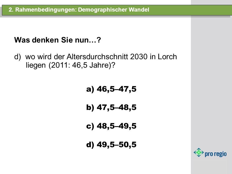 2. Rahmenbedingungen: Demographischer Wandel Was denken Sie nun…? d) wo wird der Altersdurchschnitt 2030 in Lorch liegen (2011: 46,5 Jahre)? a) 46,5–4
