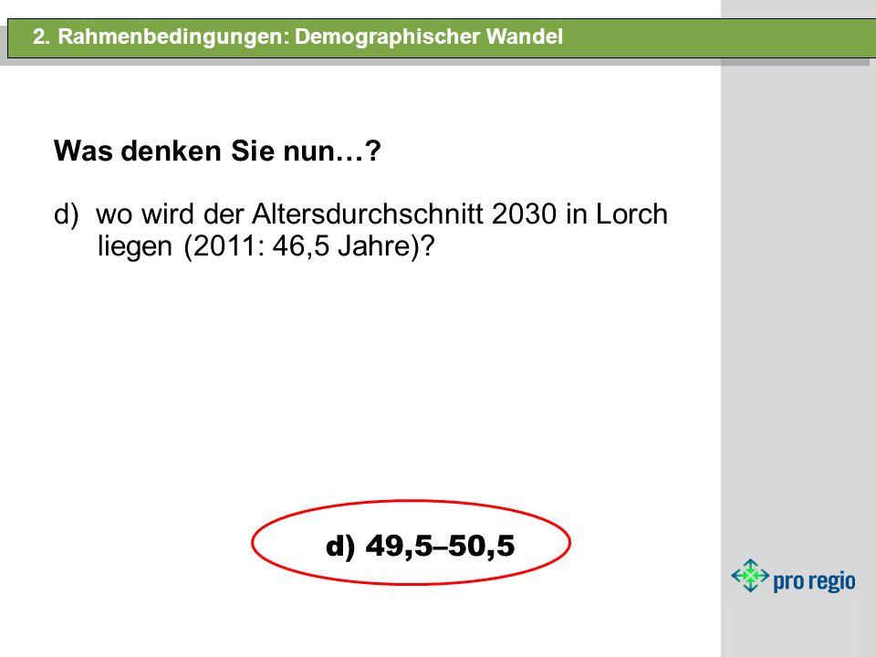 2. Rahmenbedingungen: Demographischer Wandel Was denken Sie nun…? d) wo wird der Altersdurchschnitt 2030 in Lorch liegen (2011: 46,5 Jahre)? d) 49,5–5