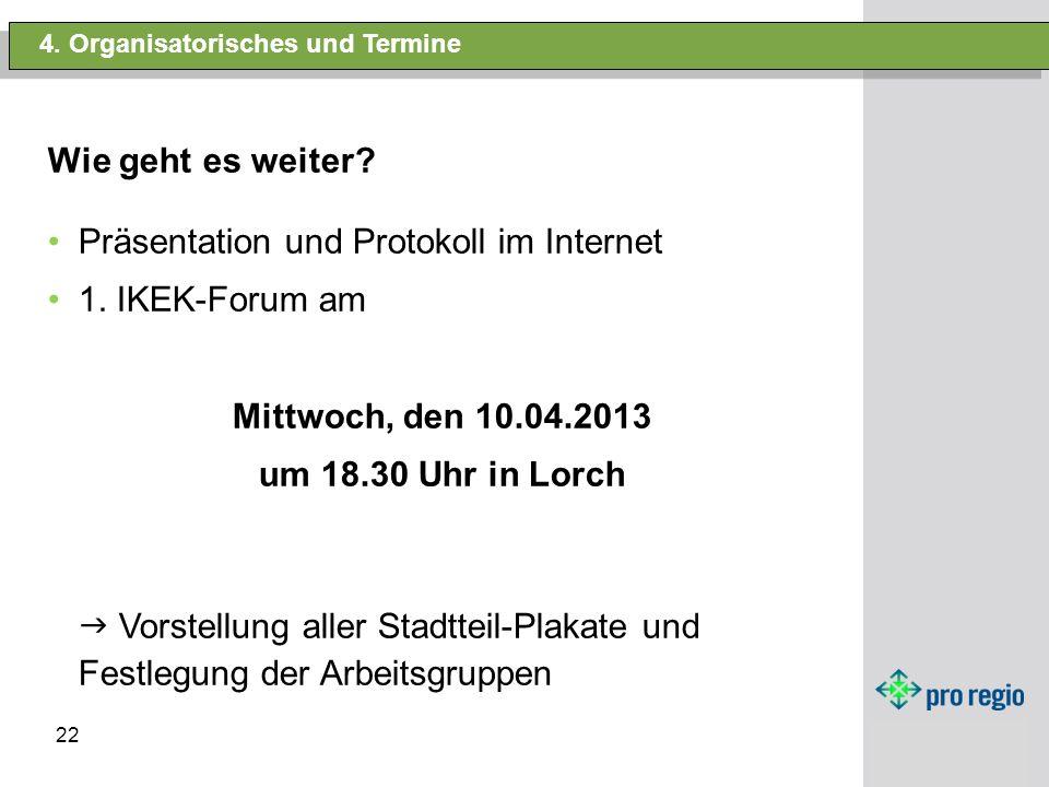 22 4. Organisatorisches und Termine Wie geht es weiter? Präsentation und Protokoll im Internet 1. IKEK-Forum am Mittwoch, den 10.04.2013 um 18.30 Uhr