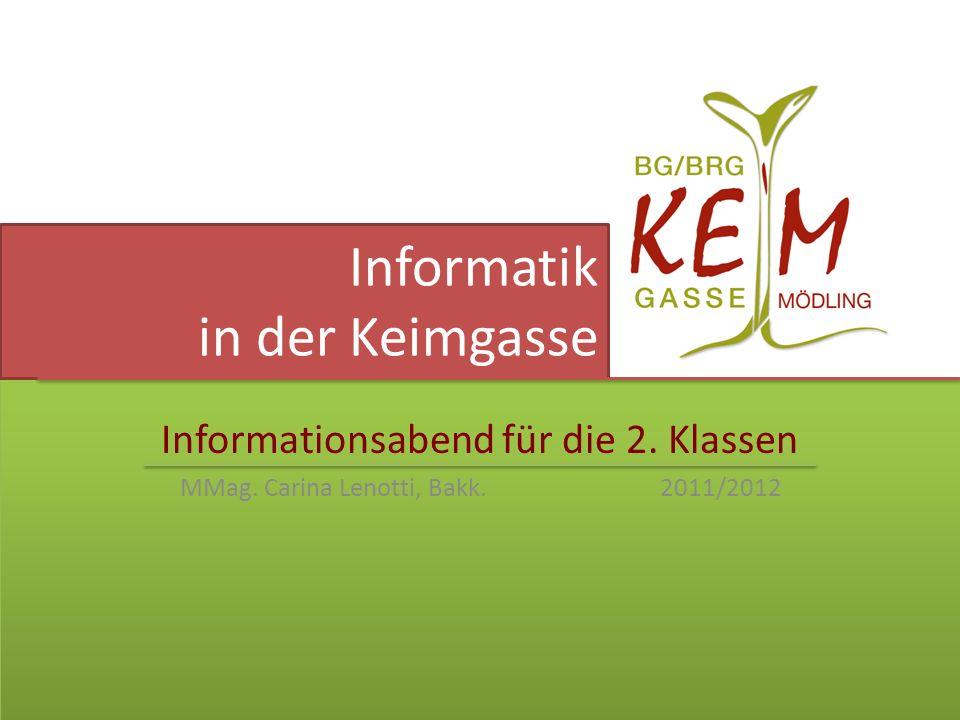 Informatik in der Keimgasse Informationsabend für die 2. Klassen MMag. Carina Lenotti, Bakk. 2011/2012