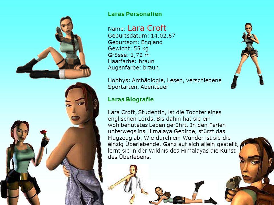 33 Laras Personalien Name: Lara Croft Geburtsdatum: 14.02.67 Geburtsort: England Gewicht: 55 kg Grösse: 1,72 m Haarfarbe: braun Augenfarbe: braun Hobbys: Archäologie, Lesen, verschiedene Sportarten, Abenteuer Laras Biografie Lara Croft, Studentin, ist die Tochter eines englischen Lords.