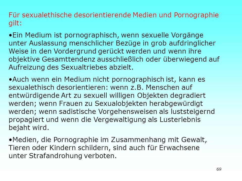 69 Für sexualethische desorientierende Medien und Pornographie gilt: Ein Medium ist pornographisch, wenn sexuelle Vorgänge unter Auslassung menschlicher Bezüge in grob aufdringlicher Weise in den Vordergrund gerückt werden und wenn ihre objektive Gesamttendenz ausschließlich oder überwiegend auf Aufreizung des Sexualtriebes abzielt.