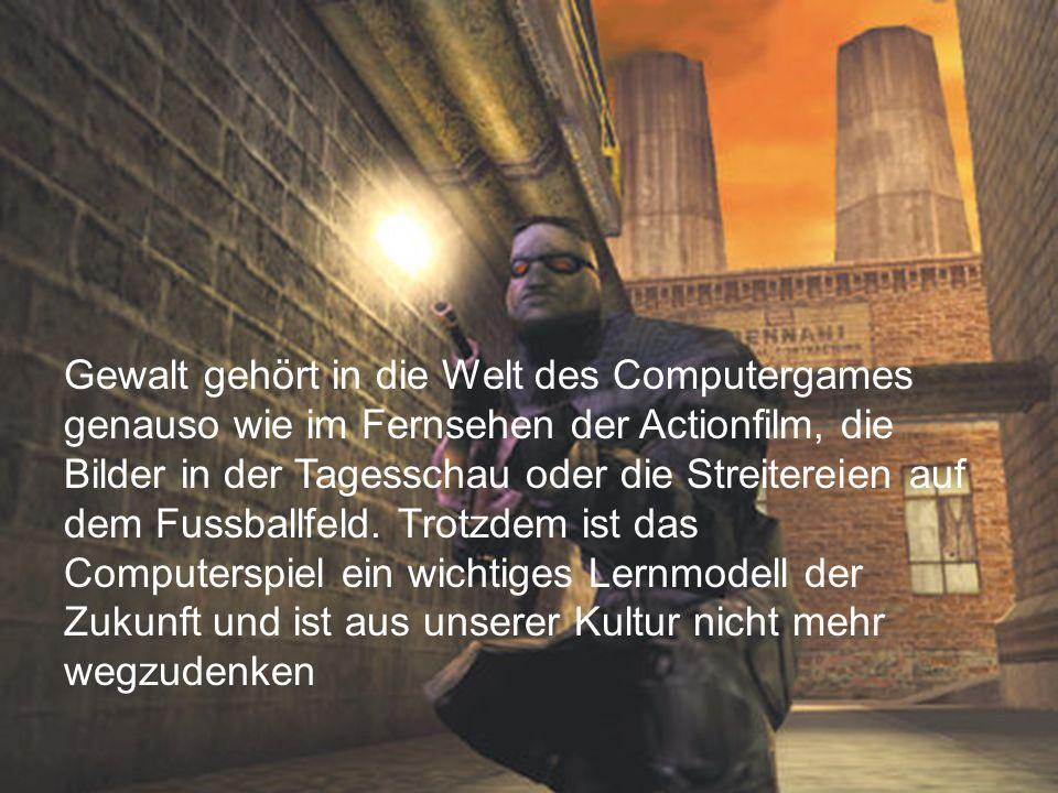 76 Gewalt gehört in die Welt des Computergames genauso wie im Fernsehen der Actionfilm, die Bilder in der Tagesschau oder die Streitereien auf dem Fus