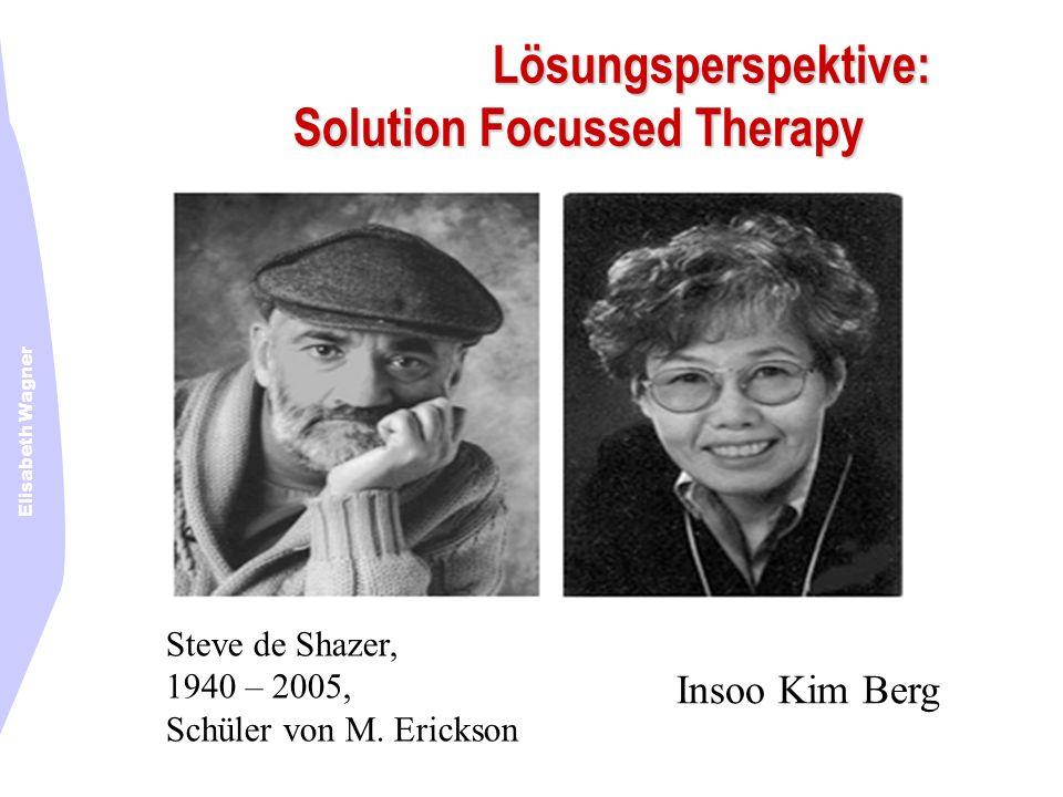 Elisabeth Wagner Steve de Shazer, 1940 – 2005, Schüler von M. Erickson Lösungsperspektive: Solution Focussed Therapy Insoo Kim Berg
