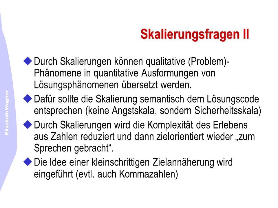 Elisabeth Wagner Skalierungsfragen II Durch Skalierungen können qualitative (Problem)- Phänomene in quantitative Ausformungen von Lösungsphänomenen üb