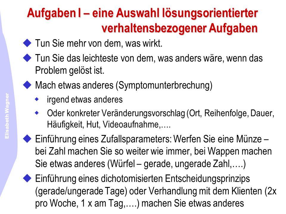 Elisabeth Wagner Aufgaben I – eine Auswahl lösungsorientierter verhaltensbezogener Aufgaben Tun Sie mehr von dem, was wirkt. Tun Sie das leichteste vo