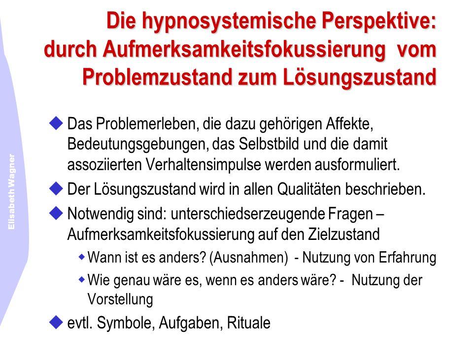 Elisabeth Wagner Die hypnosystemische Perspektive: durch Aufmerksamkeitsfokussierung vom Problemzustand zum Lösungszustand Das Problemerleben, die daz