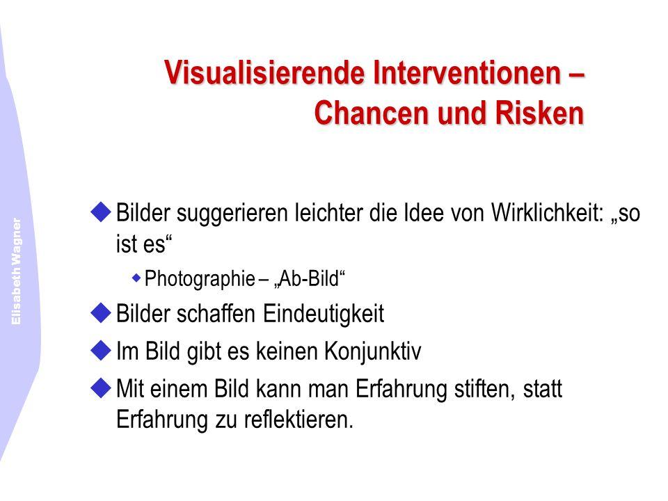 Elisabeth Wagner Visualisierende Interventionen – Chancen und Risken Bilder suggerieren leichter die Idee von Wirklichkeit: so ist es Photographie – A