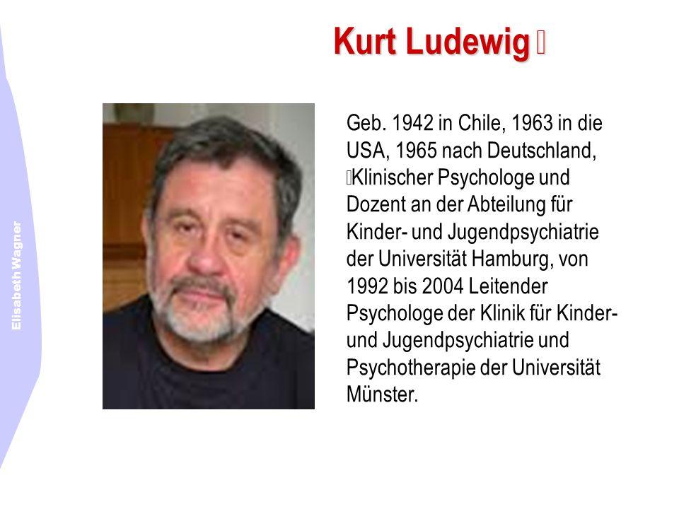 Elisabeth Wagner Kurt Ludewig Geb. 1942 in Chile, 1963 in die USA, 1965 nach Deutschland, Klinischer Psychologe und Dozent an der Abteilung für Kinder