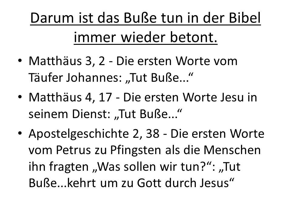 Darum ist das Buße tun in der Bibel immer wieder betont. Matthäus 3, 2 - Die ersten Worte vom Täufer Johannes: Tut Buße... Matthäus 4, 17 - Die ersten