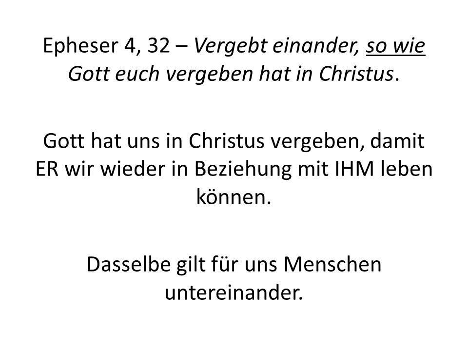 Epheser 4, 32 – Vergebt einander, so wie Gott euch vergeben hat in Christus. Gott hat uns in Christus vergeben, damit ER wir wieder in Beziehung mit I