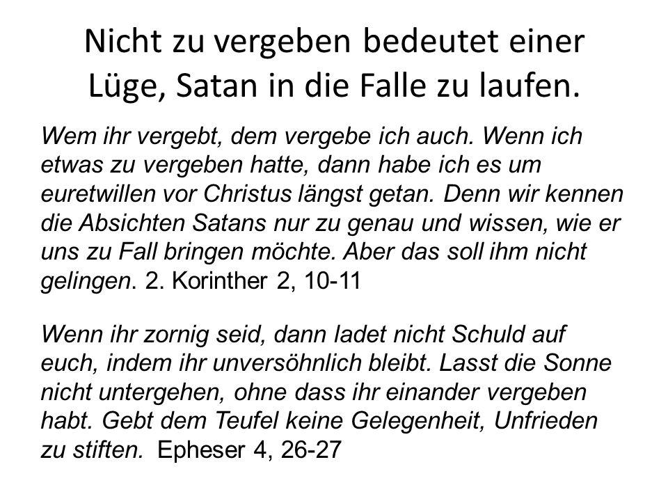 Nicht zu vergeben bedeutet einer Lüge, Satan in die Falle zu laufen. Wem ihr vergebt, dem vergebe ich auch. Wenn ich etwas zu vergeben hatte, dann hab