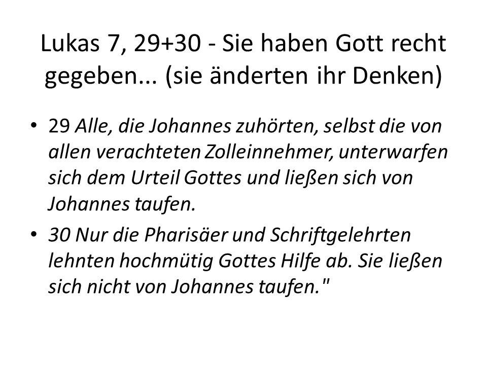 Lukas 7, 29+30 - Sie haben Gott recht gegeben... (sie änderten ihr Denken) 29 Alle, die Johannes zuhörten, selbst die von allen verachteten Zolleinneh